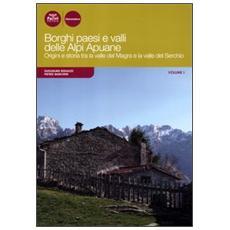Borghi paesi e valli delle Alpi Apuane. Origini e storia tra la valle del Magra e la valle del Serchio. Vol. 1
