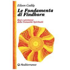 Fondamenta di Findhorn. Basi e premesse della comunit� spirituale (Le)