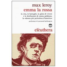 Emma la rossa. La vita, le battaglie, la gioia di vivere e le disillusioni di Emma Goldman, la �donna pi� pericolosa d'America�