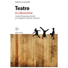 Teatro In Educazione. Guida All'animazione Teatrale Per Insegnanti, Educatori, Animatori