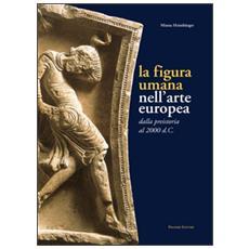 La figura umana nell'arte europea. Dalla preistoria al 2000 d. C.