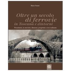 Oltre un secolo di ferrovie in Toscana e dintorni. Preunitarie, in esercizio, dismesse, progettate e non realizzate