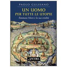 Un uomo per tutte le utopie. Tommaso Moro e la sua eredità