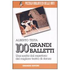 Cento grandi balletti. Una scelta dal repertorio del migliore teatro di danza