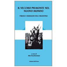 Il vecchio Piemonte nel nuovo mondo. Parole e immagini dell'Argentina