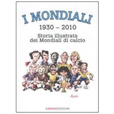 I mondiali (1930-2010) . Storia illustrata dei mondiali di calcio