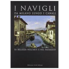 I Navigli. Da Milano lungo i canali. La bellezza nell'arte e nel paesaggio. Ediz. illustrata