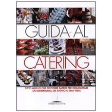Guida al catering. Tutto quello che occorre sapere per organizzare un matrimonio, un evento o una festa