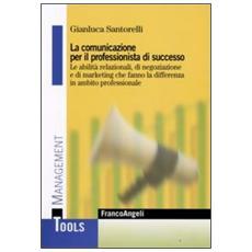 La comunicazione per il professionista di successo. Le abilità relazionali, di negoziazione e di marketing che fanno la differenza in ambito professionale