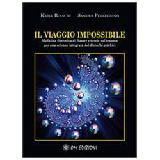 Il viaggio impossibile. Medicina sistematica di Hamer e teorie sul trauma per una scienza integrata dei disturbi psichici