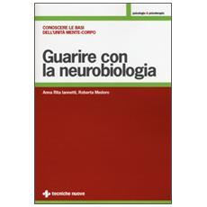 Guarire con la neurobiologia. Conoscere le basi dell'unit� mente-corpo