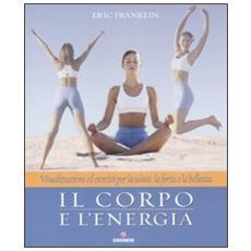 Il corpo e l'energia. Visualizzazioni ed esercizi per la salute, la forza e la bellezza