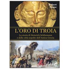 Oro di Troia. La storia di Henrich Schliemann e delle citt� sepolte dell'antica Grecia (L')