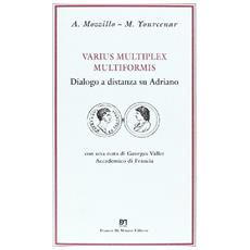 Varius multiplex multiformis. Dialogo a distanza su Adriano. Con lettera autografa di M. Yourcenar