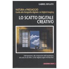 Lo scatto digitale creativo. Natura e paesaggio. Guida alla fotografia digitale e al digital imaging