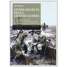 Storie segrete della grande guerra. Operazioni militari, campagne e stragi poco note del primo conflitto mondiale