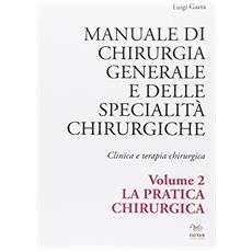 Manuale di chirurgia generale e delle specialità chirurgiche. Clinica e terapia chirurgica. Vol. 2: La pratica chirurgica.