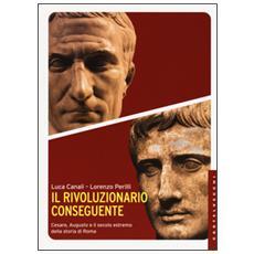Rivoluzionario conseguente. Cesare, Augusto e il secolo estremo della storia di Roma (Il)