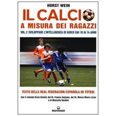 Il calcio a misura dei ragazzi. Testo della Real Federacion Española de futbol. Vol. 2: Sviluppare l'intelligenza di gioco dai 10 ai 14 anni.