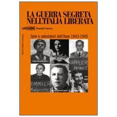 Guerra segreta nell'Italia liberata. Spie e sabotatori dell'Asse 1943-1945 (La)