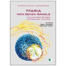 Maria non senza Israele. Una nuova visione del dogma sull'Immacolata Concezione. Vol. 3: Maria. L'immagine dell'Israele redento.