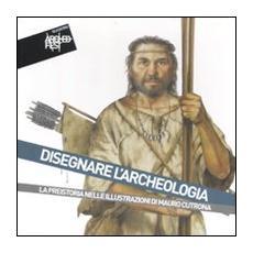 Disegnare l'archeologia. La preistoria nelle illustrazioni di Mauro Cutrona. Catalogo della mostra (Cetona, 24 luglio-9 ottobre 2011)