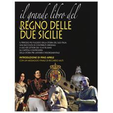 Il grande libro del Regno delle Due Sicilie. Gli splendori del regno del sud e le verità per capire il passato e costruire il futuro