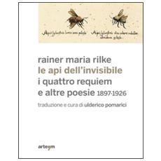 Le api dell'invisibile. I quattro requiem e altre poesie. 1897-1926