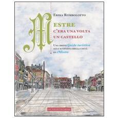 Mestre, c'era una volta un castello. Una breve guida turistica alla scoperta delle città di Mestre