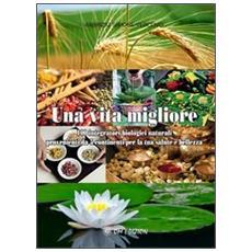 Una vita migliore. 100 integratori biologici naturali provenienti da 5 continenti per la tua salute e bellezza