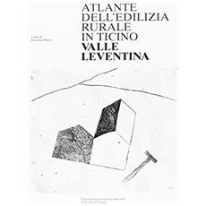 Atlante dell'edilizia rurale del Canton Ticino. Leventina
