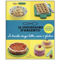 Il cucchiaino d'argento. A tavola senza uova, latte e glutine. Vol. 7: 100 ricette golose per bambini allergici.