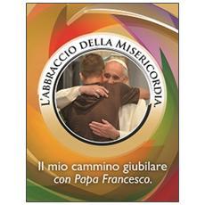 L'abbraccio della misericordia. Il mio cammino giubilare con papa Francesco