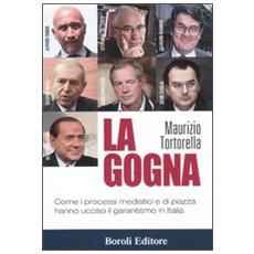 La gogna. Come i processi mediatici e di piazza hanno ucciso il garantismo in Italia