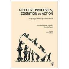 Affective processes, cognition and action. Study day in honour of Paolo Bonaiuto-Proceedings. Selected papers. Vol. 1