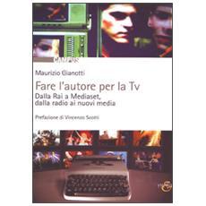 Fare l'autore per la tv. Dalla Rai a Mediaset, dalla radio ai nuovi media