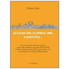 All'alba del 10 aprile 1888, a Mantova. . . La vita, la scuola, il lavoro, la guerra e gli eventi a Mantova nei primi anni del '900. . .