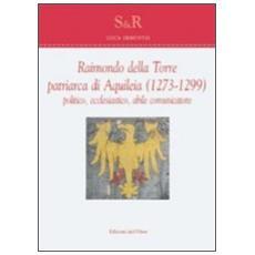 Raimondo Della Torre. Patriarca di Aquileia (1273-1299) , politico, ecclesiastico, abile comunicatore. Ediz. multilingue