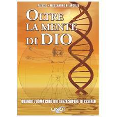 Oltre la mente di Dio. Vol. 1: Quando l'uomo creò Dio senza sapere di esserlo.
