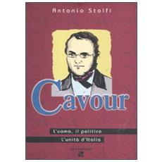 Cavour. L'uomo, il politico, l'Unità d'Italia