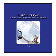 Il mio Cicerone. Manuale di come preparare e tenere una relazione