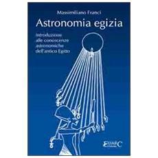 Astronomia egizia. Introduzione alle conoscenze astronomiche dell'antico Egitto