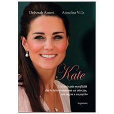 Kate. L'affascinante semplicità che ha fatto innamorare un principe, una regina e un popolo