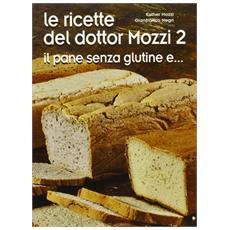 Le ricette del dottor Mozzi. Vol. 2: Il pane senza glutine e. . . .