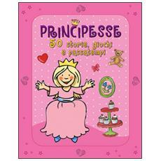 Principesse. 50 storie, giochi e passatempi. Con adesivi