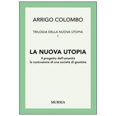 Trilogia della nuova utopia. Vol. 1: La nuova utopia. Il progetto dell'umanità, la costruzione di una società di giustizia.