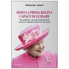 Sono la prima regina capace di guidare. Vita pubblica e privata di Elisabetta II attraverso episodi curiosi mai raccontati