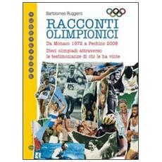 Racconti olimpici. Da Monaco 1972 a Pechino 2008. Dieci olimpiadi attraverso le testimonianze di chi le ha vinte