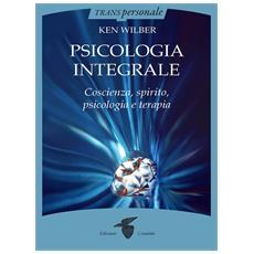 Psicologia integrale. Coscienza, spirito, psicologia e terapia