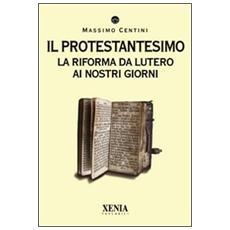 Il protestantesimo. La riforma da Lutero ai nostri giorni